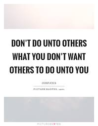 Do Unto Others Quotes New Don't Do Unto Others What You Don't Want Others To Do Unto You