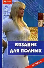 Вязание для полных | <b>Чижик Марина</b> Викторовна, <b>Чижик Татьяна</b> ...