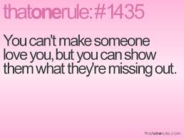You Can't Make Someone Love You But You Can Show Them What They're Amazing Love U Cant Have