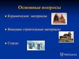 Презентация на тему Строительные материалы на основе природных  2 Основные вопросы Керамические материалы Керамические материалы Вяжущие строительные материалы Стекло