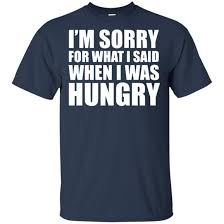 Im Sorry For What I Said When I Was Hungry Shirt
