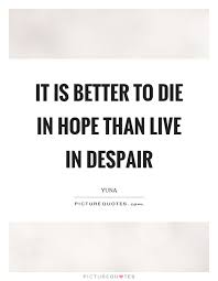 It Is Better To Die In Hope Than Live In Despair Picture Quotes Adorable Despair Quotes