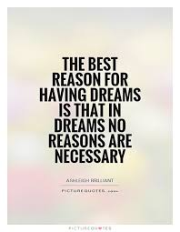 Quotes About Having Dreams Best of The Best Reason For Having Dreams Is That In Dreams No Reasons