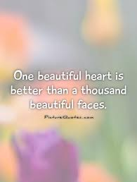 Beautiful Heart Quotes Best Of One Beautiful Heart Is Better Than A Thousand Beautiful Faces