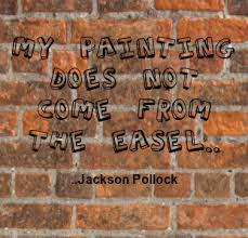 My Painting Does Not Come From The Easel Jackson Pollock
