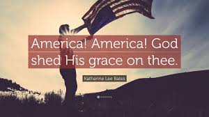 """Katharine Lee Bates Quote """"America America God shed His grace"""