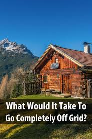 What Would It Take To Go Completely Off Grid?