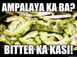 AMPALAYA ka ba? Bitter ka kasi! - Ampalaya - quickmeme via Relatably.com