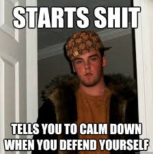 starts shit tells you to calm down when you defend yourself ... via Relatably.com
