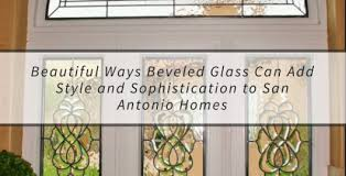beautiful ways beveled glass can add style and sophistication to san antonio homes stained glass san antoniostained glass san antonio