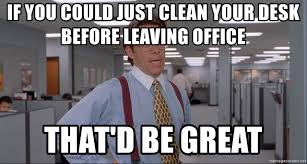 office space meme blank if you could just clean your desk before leaving office that