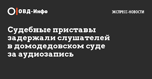 Судебные приставы задержали слушателей в домодедовском суде за  Судебные приставы задержали слушателей в домодедовском суде за аудиозапись ОВД Инфо