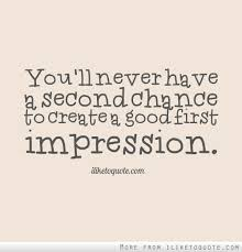 First Impression Quotes Magnificent You'll Never Have A Second Chance To Create A Good First Impression