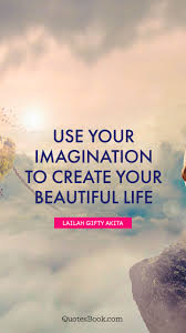 Create Beautiful Quotes Best Of Use Your Imagination To Create Your Beautiful Life Quote By