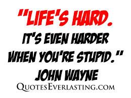 """Life's Hard It's Even Harder When You're Stupid"""" John Wayne Cool Life Is Hard Its Harder If Youre Stupid Poster"""