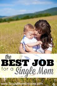 the best job for single moms single moms income the best job for a single mom
