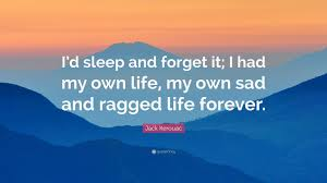 Jack Kerouac Quote Id Sleep And Forget It I Had My Own Life My