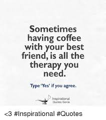 coffee and friends quotes. Plain Friends Best Friend Friends And Memes Sometimes Having Coffee With Your Best  Friend In Coffee And Friends Quotes P