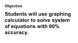 4 objective students will use graphing calculator to solve system of equations with 90 accuracy