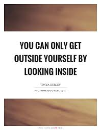 Quotes About Looking Inside Yourself Best of You Can Only Get Outside Yourself By Looking Inside Picture Quotes