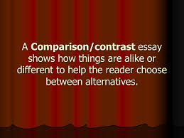 comparison contrast essay ppt  3 a comparison contrast essay shows how things are alike or different to help the reader choose between alternatives