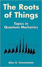 The <b>Roots</b> of <b>Things</b>: Topics in Quantum Mechanics: Grometstein ...