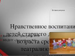Презентация к выступлению Нравственное воспитание детей старшего  Нравственное воспитание детей старшего дошкольного возраста средствами театр