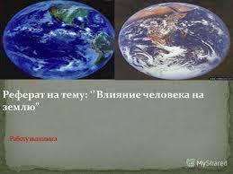Презентация на тему Реферат на тему Влияние человека на землю  1 Реферат на тему Влияние человека на землю
