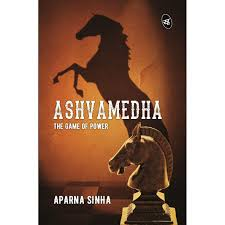 Ashvamedha The Game Of Power By Aparna Sinha
