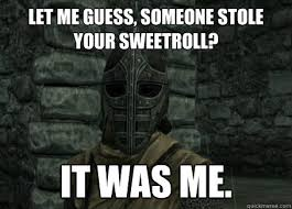 Let me guess, someone stole your sweetroll? It was me. - Troubled ... via Relatably.com