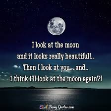 i look at the moon and it looks really beautiful then i look