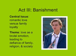 romeo and juliet act iii act iii banishment central issue r tic love versus family loyalty theme love as