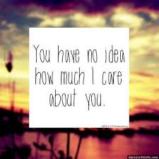 I Care About You Quotes Beauteous You Have No Idea How Much I Care About You Pictures Photos And