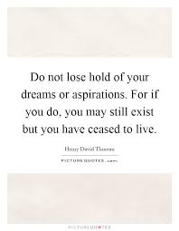 Dreams And Aspirations Quotes Best of Do Not Lose Hold Of Your Dreams Or Aspirations For If You Do