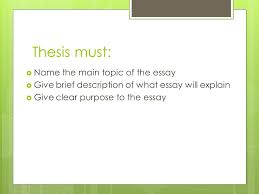 informative explanatory essay thesis statement ppt  4 thesis must  the main topic of the essay  give brief description of what essay will explain  give clear purpose to the essay