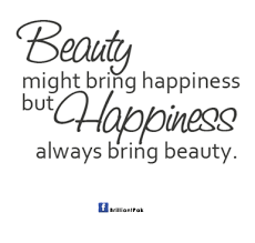 Quote About Beauty Best of Beauty Might Bring Happiness But Happiness Always Bring Beauty