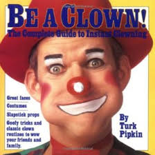 be a clown the plete guide to instant clowning by turk pipkin