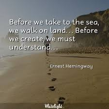 Before We Take To The Sea We Walk On Land Before We Create We