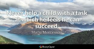 Maria Montessori Quotes 94 Awesome Never Help A Child With A Task At Which He Feels He Can Succeed