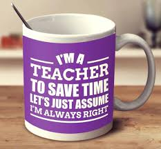 I'm A Teacher To Save Time Let's Just Assume I'm Always Right Mug