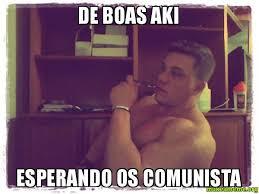 DE BOAS AKI ESPERANDO OS COMUNISTA - | Make a Meme via Relatably.com
