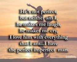 He's Not Perfect But Neither Am I He Makes Me Laugh He Makes Me Magnificent Quotes Of He Is The Perfect Man For Me