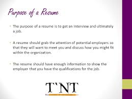 Purpose of a Resume The purpose of a resume is to get an interview and  ultimately