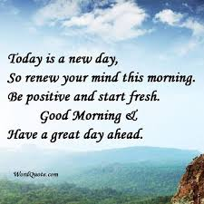 Good Morning Quotes Of The Day Best Of Today Is A New Day So Renew Your Mind This Morning Be Positive And