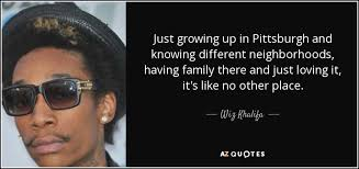 Wiz Khalifa Quote Just Growing Up In Pittsburgh And Knowing Enchanting Pittsburgh Quotes