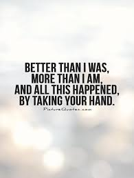Quotes About Hands Awesome Better Than I Was More Than I Am And All This Happened By