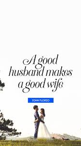 A Good Husband Makes A Good Wife Quote By John Florio Quotesbook