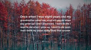 Ne emerge un suono misterioso che a poco. Fleur Jaeggy Quote Once When I Was Eight Years Old My Grandmother Asked Me What Will You Do When You Grow Up And I Answered I Want To Di