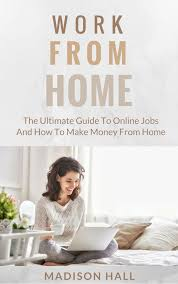 Work from Home: The Ultimate Guide to Online Jobs and How to Make Money from  Home eBook by Madison Hall - 9781370979820