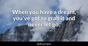 Grab Your Dreams Quotes Best of When You Have A Dream You've Got To Grab It And Never Let Go